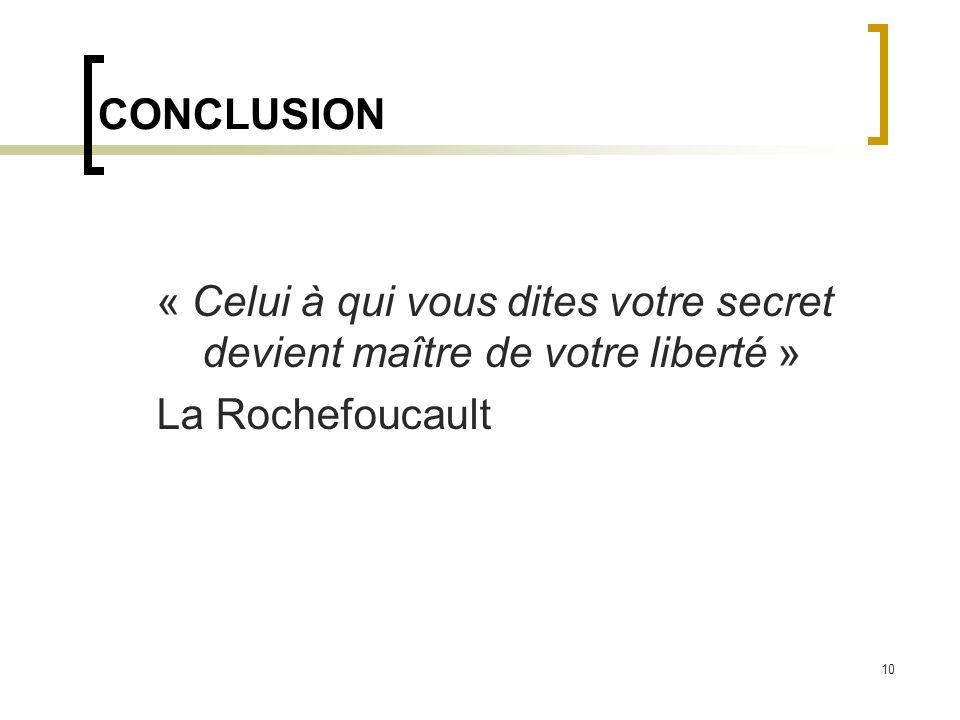 10 CONCLUSION « Celui à qui vous dites votre secret devient maître de votre liberté » La Rochefoucault