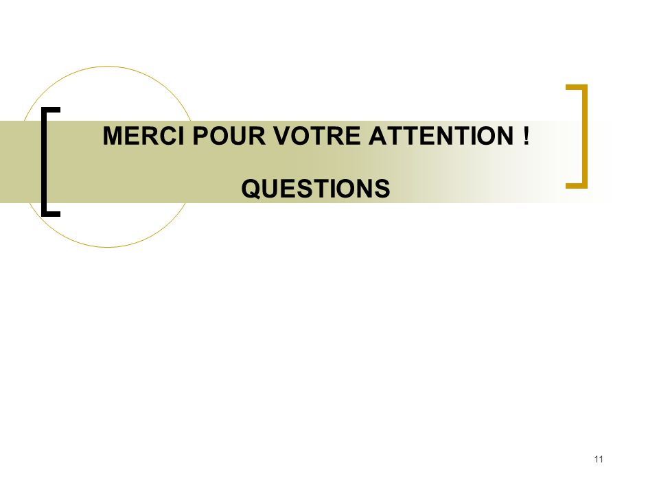 11 MERCI POUR VOTRE ATTENTION ! QUESTIONS