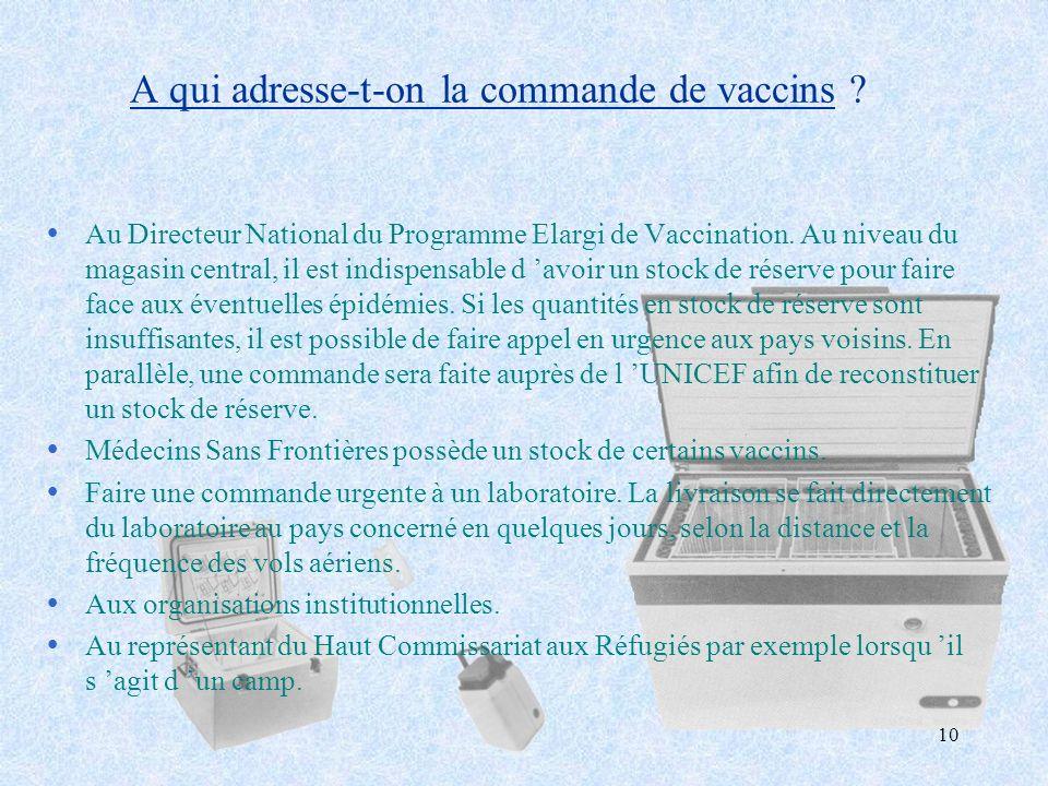 10 A qui adresse-t-on la commande de vaccins ? ŸAu Directeur National du Programme Elargi de Vaccination. Au niveau du magasin central, il est indispe