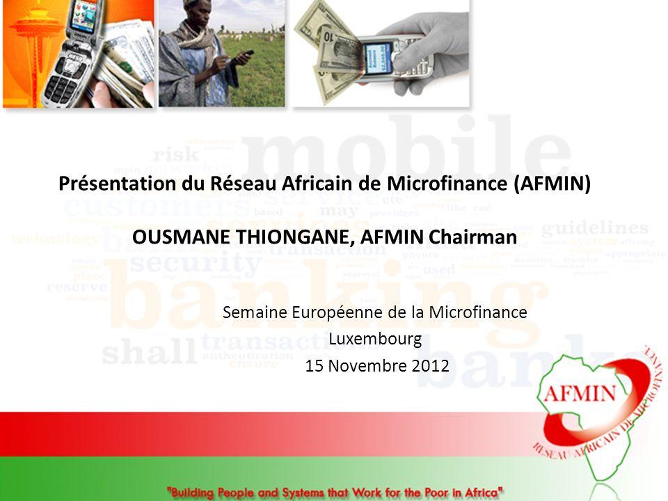 Présentation du Réseau Africain de Microfinance (AFMIN) OUSMANE THIONGANE, AFMIN Chairman Semaine Européenne de la Microfinance Luxembourg 15 Novembre 2012