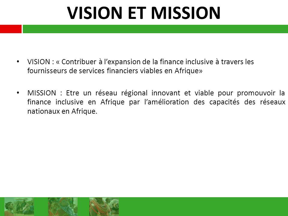 VISION ET MISSION VISION : « Contribuer à lexpansion de la finance inclusive à travers les fournisseurs de services financiers viables en Afrique» MISSION : Etre un réseau régional innovant et viable pour promouvoir la finance inclusive en Afrique par lamélioration des capacités des réseaux nationaux en Afrique.