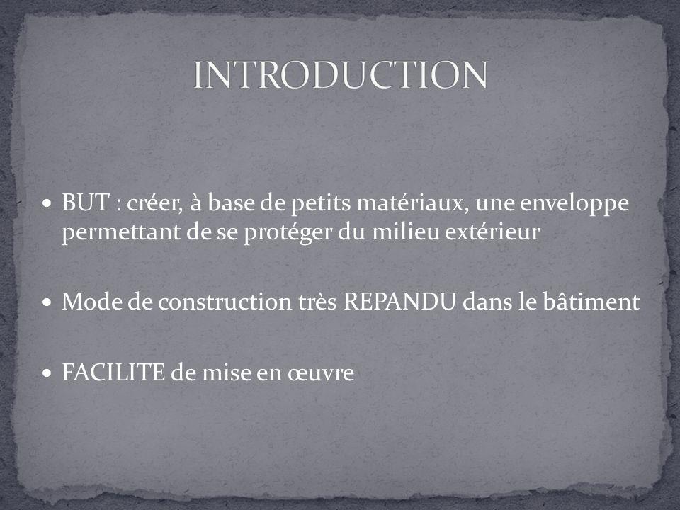 BUT : créer, à base de petits matériaux, une enveloppe permettant de se protéger du milieu extérieur Mode de construction très REPANDU dans le bâtimen