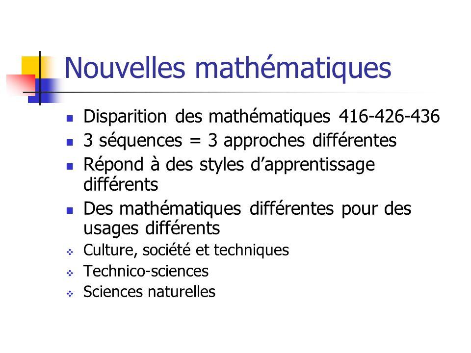 Nouvelles mathématiques Disparition des mathématiques 416-426-436 3 séquences = 3 approches différentes Répond à des styles dapprentissage différents Des mathématiques différentes pour des usages différents Culture, société et techniques Technico-sciences Sciences naturelles