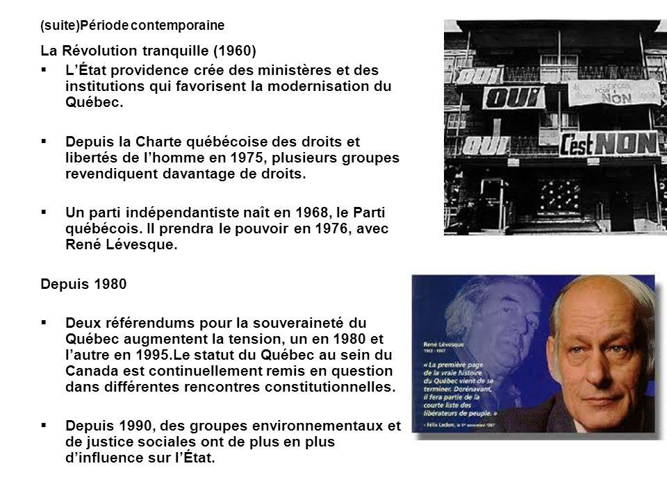 (suite)Période contemporaine La Révolution tranquille (1960) LÉtat providence crée des ministères et des institutions qui favorisent la modernisation du Québec.