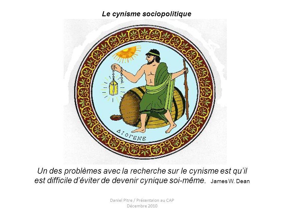 Daniel Pitre / Présentaion au CAP Décembre 2010 Un des problèmes avec la recherche sur le cynisme est quil est difficile déviter de devenir cynique soi-même.