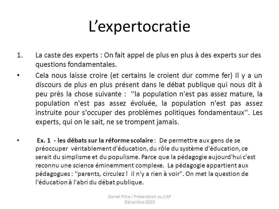 Daniel Pitre / Présentaion au CAP Décembre 2010 Lexpertocratie 1.La caste des experts : On fait appel de plus en plus à des experts sur des questions fondamentales.