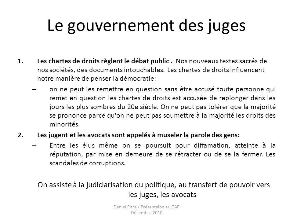Daniel Pitre / Présentaion au CAP Décembre 2010 Le gouvernement des juges 1.Les chartes de droits règlent le débat public.