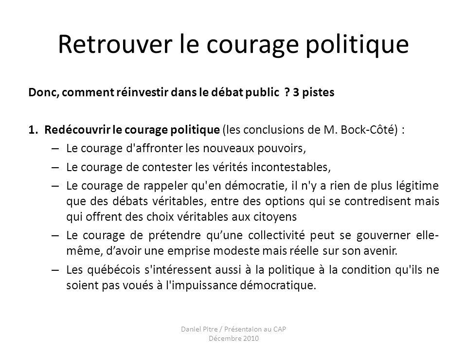Daniel Pitre / Présentaion au CAP Décembre 2010 Retrouver le courage politique Donc, comment réinvestir dans le débat public .