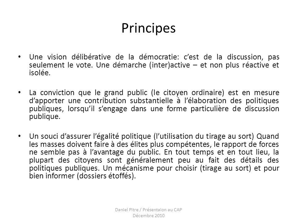 Daniel Pitre / Présentaion au CAP Décembre 2010 Principes Une vision délibérative de la démocratie: cest de la discussion, pas seulement le vote.