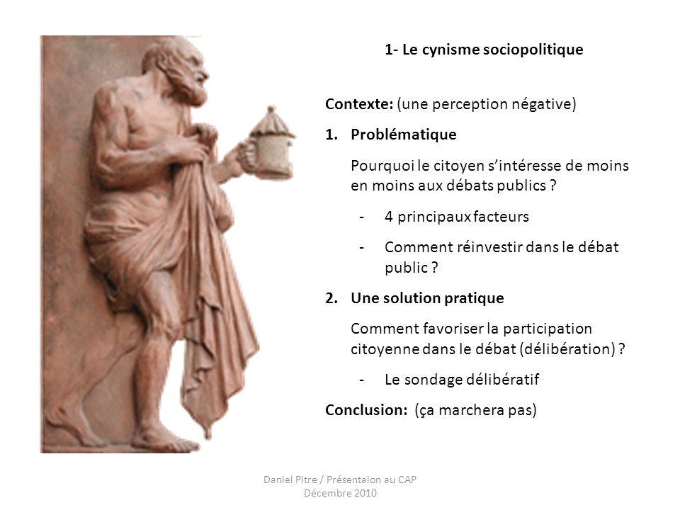 Daniel Pitre / Présentaion au CAP Décembre 2010 1- Le cynisme sociopolitique Contexte: (une perception négative) 1.Problématique Pourquoi le citoyen sintéresse de moins en moins aux débats publics .