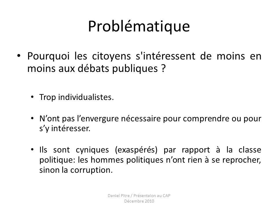 Daniel Pitre / Présentaion au CAP Décembre 2010 Problématique Pourquoi les citoyens s intéressent de moins en moins aux débats publiques .