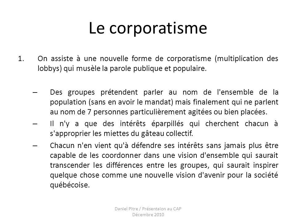 Daniel Pitre / Présentaion au CAP Décembre 2010 Le corporatisme 1.On assiste à une nouvelle forme de corporatisme (multiplication des lobbys) qui musèle la parole publique et populaire.