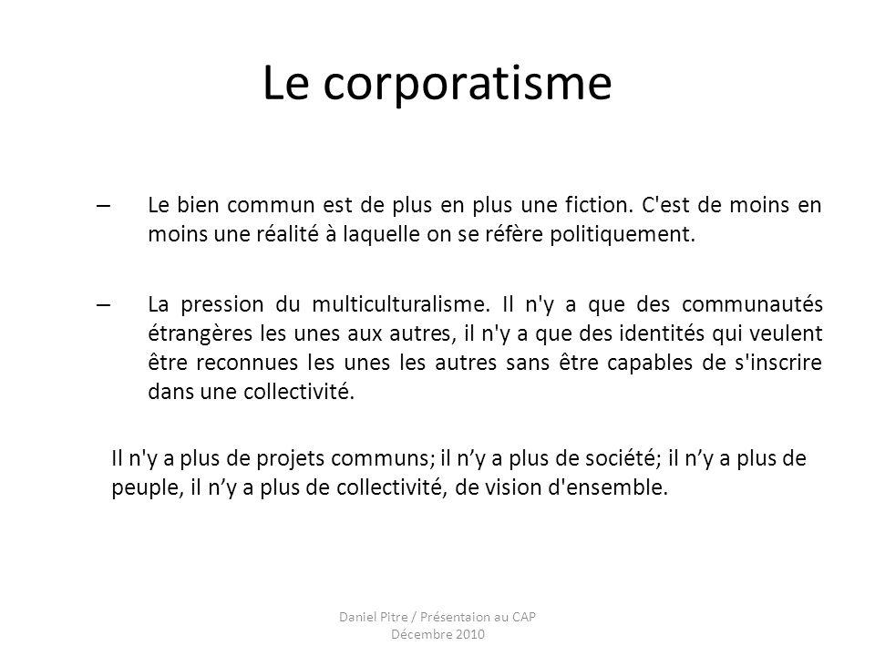 Daniel Pitre / Présentaion au CAP Décembre 2010 Le corporatisme – Le bien commun est de plus en plus une fiction.