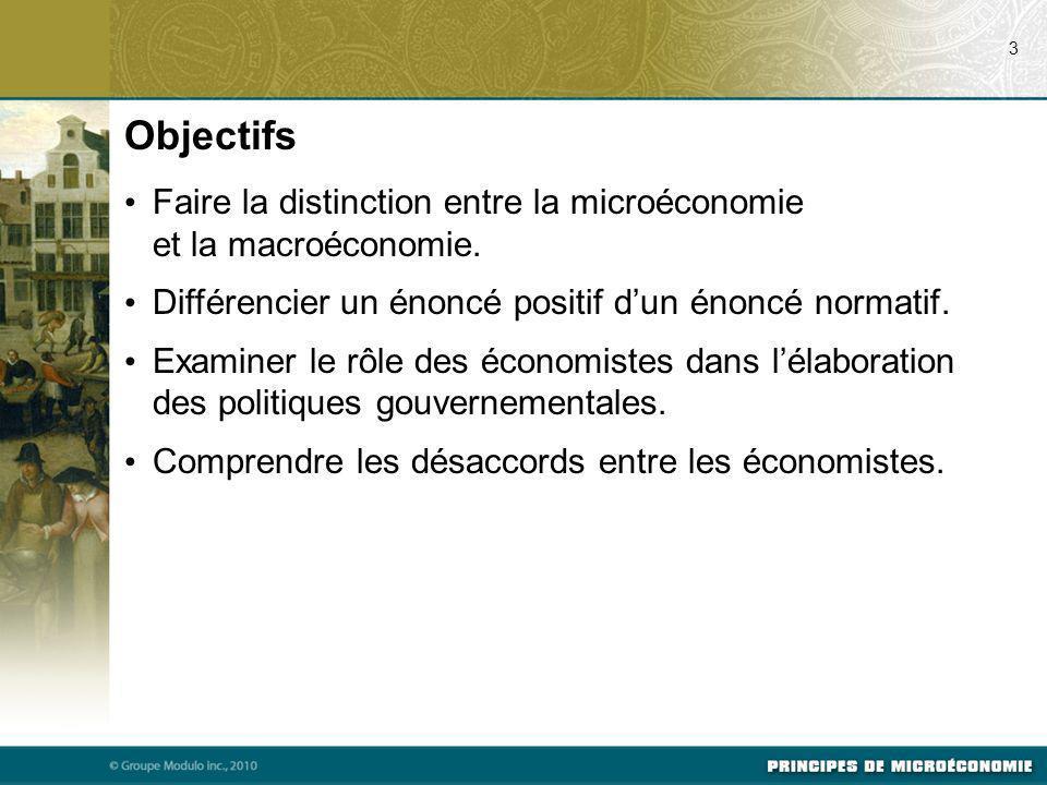 Objectifs Faire la distinction entre la microéconomie et la macroéconomie. Différencier un énoncé positif dun énoncé normatif. Examiner le rôle des éc