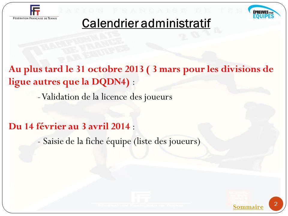 Calendrier administratif Au plus tard le 31 octobre 2013 ( 3 mars pour les divisions de ligue autres que la DQDN4) : - Validation de la licence des joueurs Du 14 février au 3 avril 2014 : - Saisie de la fiche équipe (liste des joueurs) 2 Sommaire