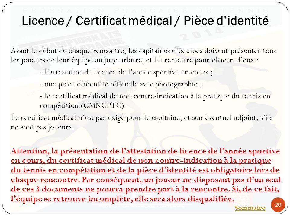 Licence / Certificat médical / Pièce didentité Avant le début de chaque rencontre, les capitaines déquipes doivent présenter tous les joueurs de leur équipe au juge-arbitre, et lui remettre pour chacun deux : - lattestation de licence de lannée sportive en cours ; - une pièce didentité officielle avec photographie ; - le certificat médical de non contre-indication à la pratique du tennis en compétition (CMNCPTC) Le certificat médical nest pas exigé pour le capitaine, et son éventuel adjoint, sils ne sont pas joueurs.