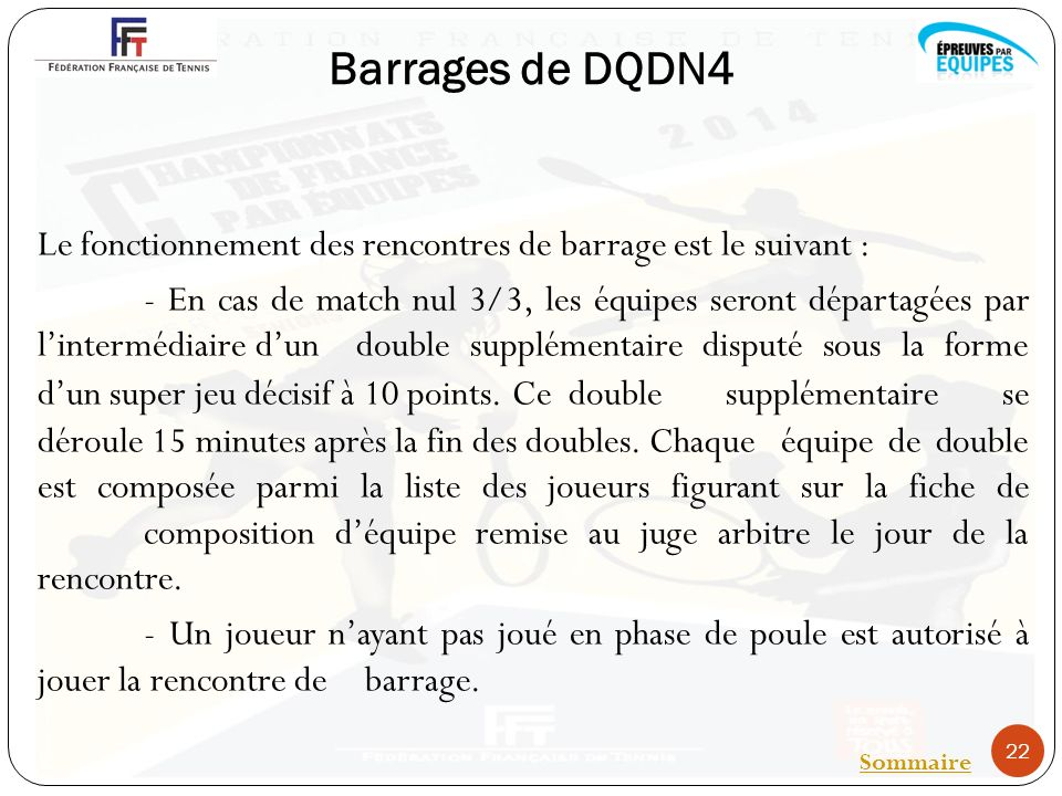 Barrages de DQDN4 Le fonctionnement des rencontres de barrage est le suivant : - En cas de match nul 3/3, les équipes seront départagées par lintermédiaire dun double supplémentaire disputé sous la forme dun super jeu décisif à 10 points.