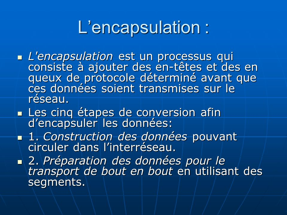 Lencapsulation : L'encapsulation est un processus qui consiste à ajouter des en-têtes et des en queux de protocole déterminé avant que ces données soi