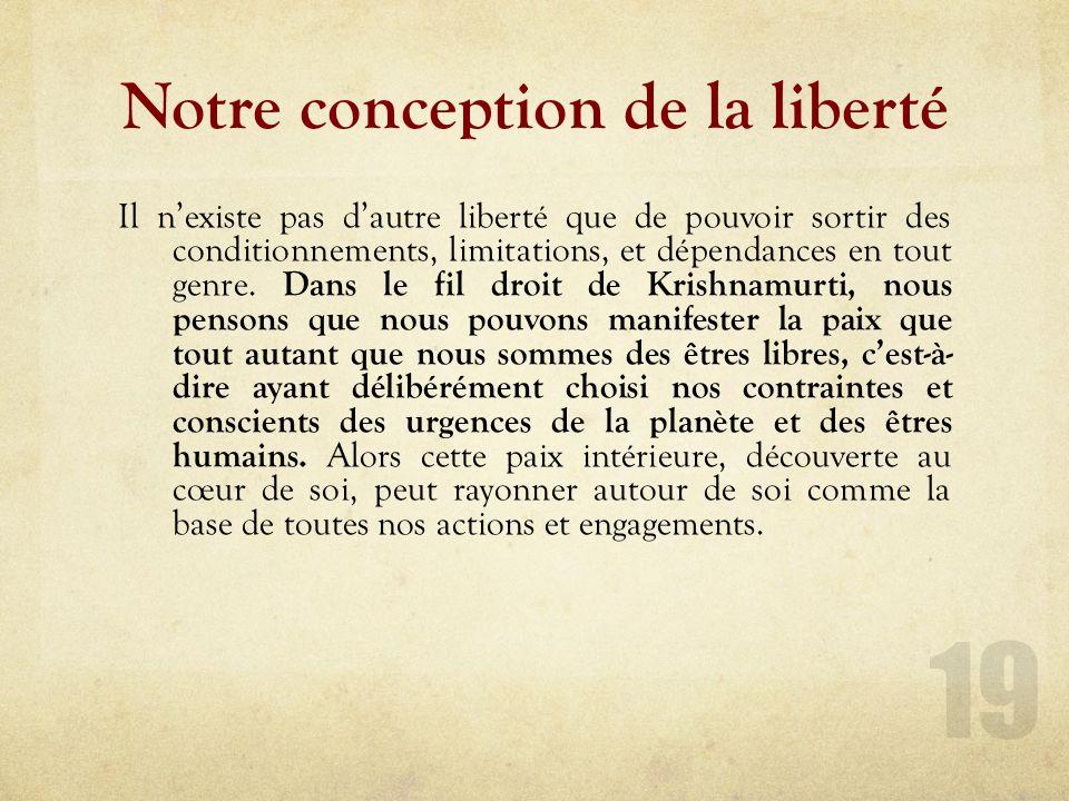 Notre conception de la liberté Il nexiste pas dautre liberté que de pouvoir sortir des conditionnements, limitations, et dépendances en tout genre.