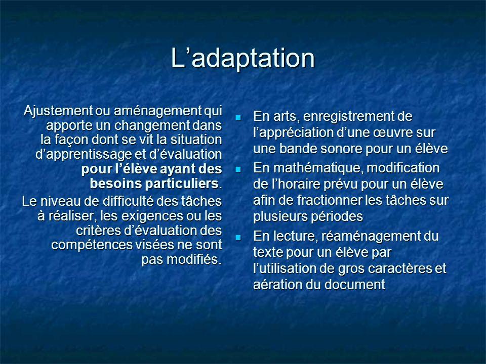 Ladaptation Ajustement ou aménagement qui apporte un changement dans la façon dont se vit la situation dapprentissage et dévaluation pour lélève ayant
