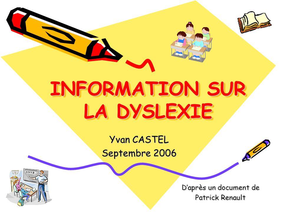 INFORMATION SUR LA DYSLEXIE Yvan CASTEL Septembre 2006 Daprès un document de Patrick Renault