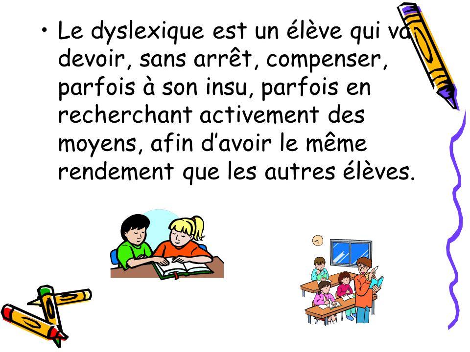 Le dyslexique est un élève qui va devoir, sans arrêt, compenser, parfois à son insu, parfois en recherchant activement des moyens, afin davoir le même rendement que les autres élèves.