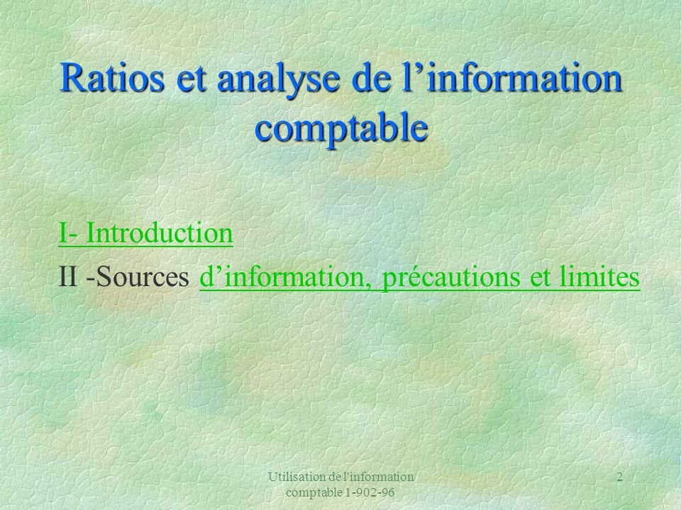 Utilisation de l'information comptable 1-902-96 2 Ratios et analyse de linformation comptable I- Introduction II -Sources dinformation, précautions et