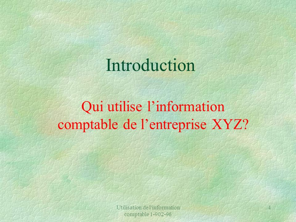 Utilisation de l information comptable 1-902-96 5 Les utilisateurs des états financiers de lentreprise XYZ §Utilisateurs internes §Utilisateurs externes