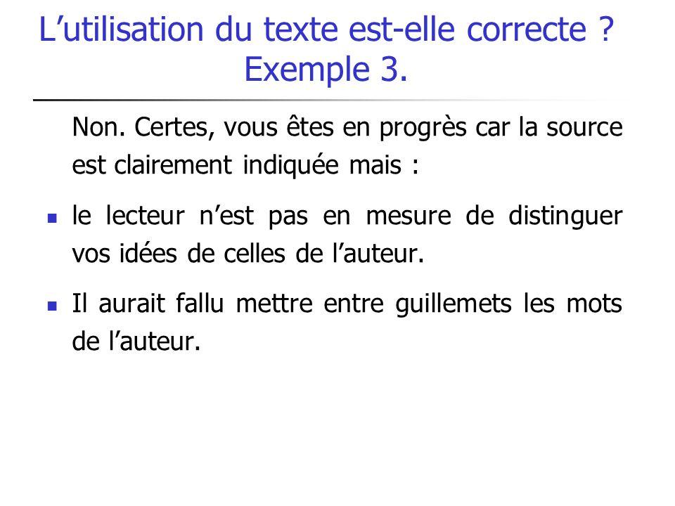 Lutilisation du texte est-elle correcte ? Exemple 3. Non. Certes, vous êtes en progrès car la source est clairement indiquée mais : le lecteur nest pa