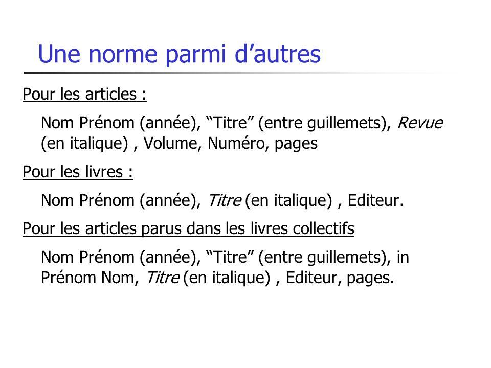 Une norme parmi dautres Pour les articles : Nom Prénom (année), Titre (entre guillemets), Revue (en italique), Volume, Numéro, pages Pour les livres :