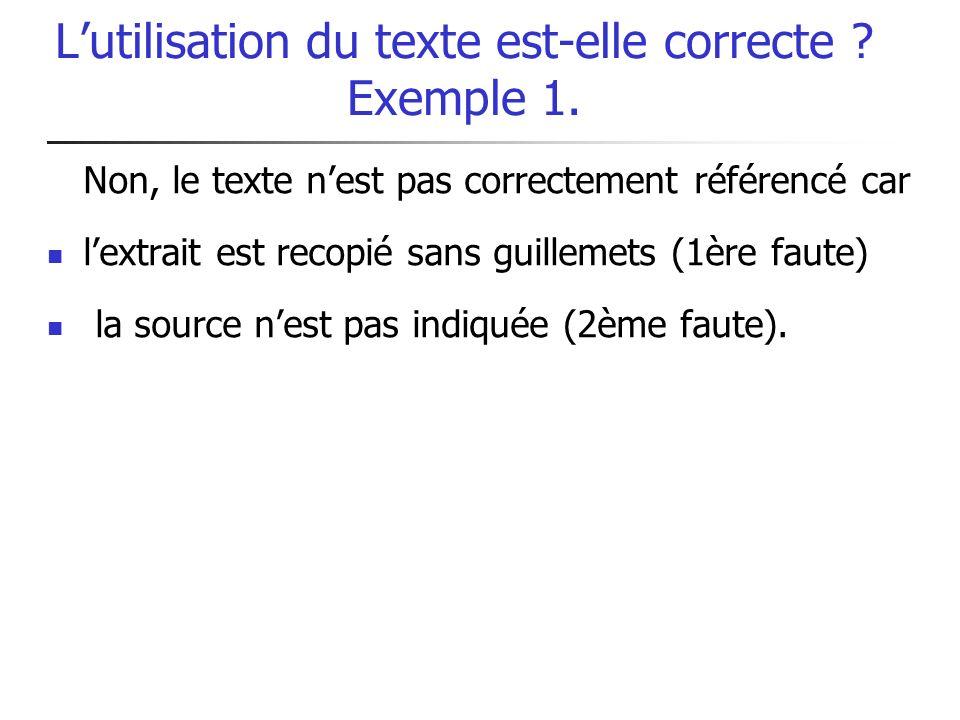Lutilisation du texte est-elle correcte ? Exemple 1. Non, le texte nest pas correctement référencé car lextrait est recopié sans guillemets (1ère faut
