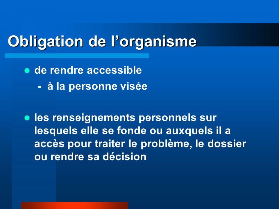 Obligation de lorganisme de rendre accessible - à la personne visée les renseignements personnels sur lesquels elle se fonde ou auxquels il a accès pour traiter le problème, le dossier ou rendre sa décision