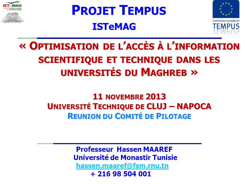 « O PTIMISATION DE L ACCÈS À L INFORMATION SCIENTIFIQUE ET TECHNIQUE DANS LES UNIVERSITÉS DU M AGHREB » 11 NOVEMBRE 2013 U NIVERSITÉ T ECHNIQUE DE CLUJ – NAPOCA R EUNION DU C OMITÉ DE P ILOTAGE P ROJET T EMPUS ISTeMAG Professeur Hassen MAAREF Université de Monastir Tunisie hassen.maaref@fsm.rnu.tn + 216 98 504 001