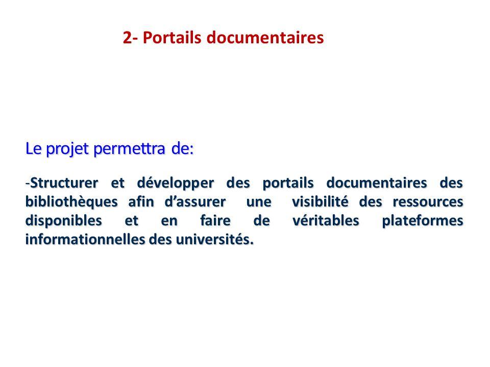2- Portails documentaires Le projet permettra de: -Structurer et développer des portails documentaires des bibliothèques afin dassurer une visibilité des ressources disponibles et en faire de véritables plateformes informationnelles des universités.