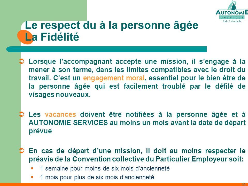 11 Le respect du à la personne âgée La Fidélité Lorsque laccompagnant accepte une mission, il sengage à la mener à son terme, dans les limites compati