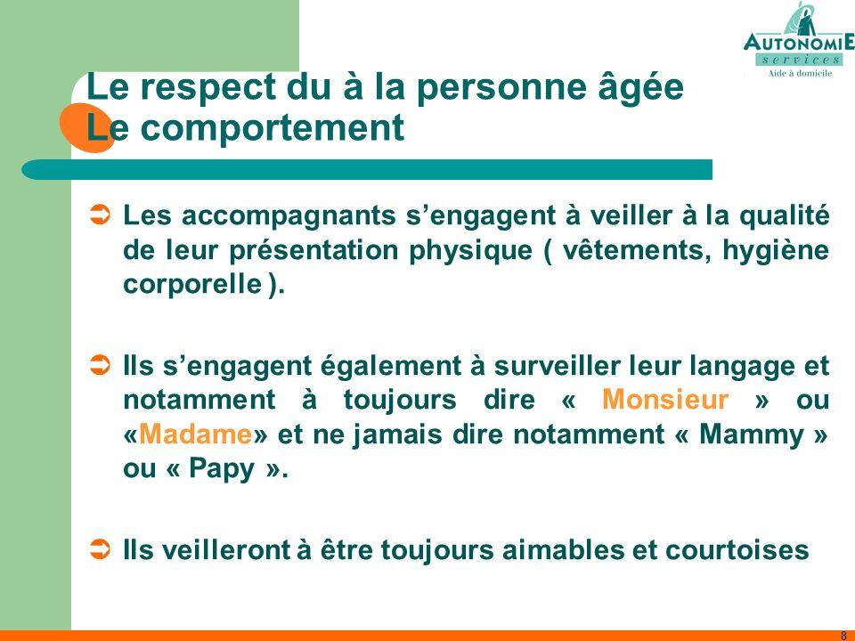 8 Le respect du à la personne âgée Le comportement Les accompagnants sengagent à veiller à la qualité de leur présentation physique ( vêtements, hygiè