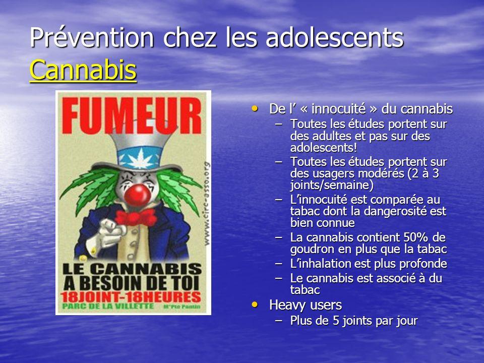 Prévention chez les adolescents Cannabis De l « innocuité » du cannabis De l « innocuité » du cannabis –Toutes les études portent sur des adultes et pas sur des adolescents.