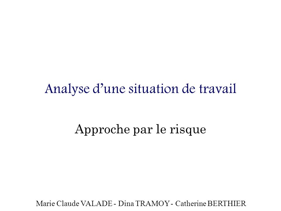 Analyse dune situation de travail Approche par le risque Marie Claude VALADE - Dina TRAMOY - Catherine BERTHIER