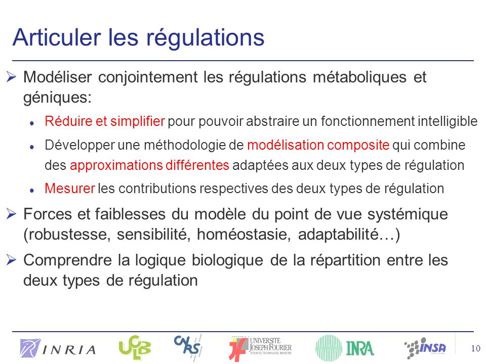 10 Articuler les régulations Modéliser conjointement les régulations métaboliques et géniques: l Réduire et simplifier pour pouvoir abstraire un fonctionnement intelligible l Développer une méthodologie de modélisation composite qui combine des approximations différentes adaptées aux deux types de régulation l Mesurer les contributions respectives des deux types de régulation Forces et faiblesses du modèle du point de vue systémique (robustesse, sensibilité, homéostasie, adaptabilité…) Comprendre la logique biologique de la répartition entre les deux types de régulation