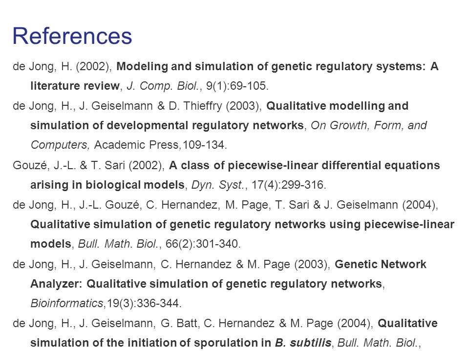 References de Jong, H. (2002), Modeling and simulation of genetic regulatory systems: A literature review, J. Comp. Biol., 9(1):69-105. de Jong, H., J