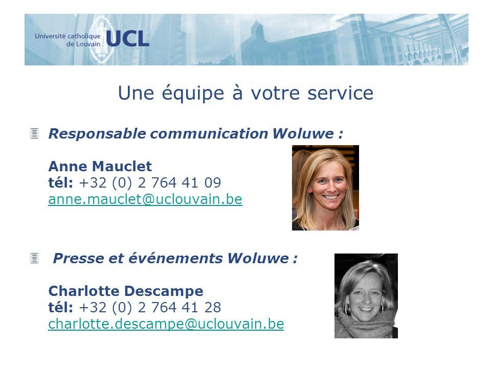 Une équipe à votre service 3Responsable communication Woluwe : Anne Mauclet tél: +32 (0) 2 764 41 09 anne.mauclet@uclouvain.be anne.mauclet@uclouvain.be 3 Presse et événements Woluwe : Charlotte Descampe tél: +32 (0) 2 764 41 28 charlotte.descampe@uclouvain.be charlotte.descampe@uclouvain.be