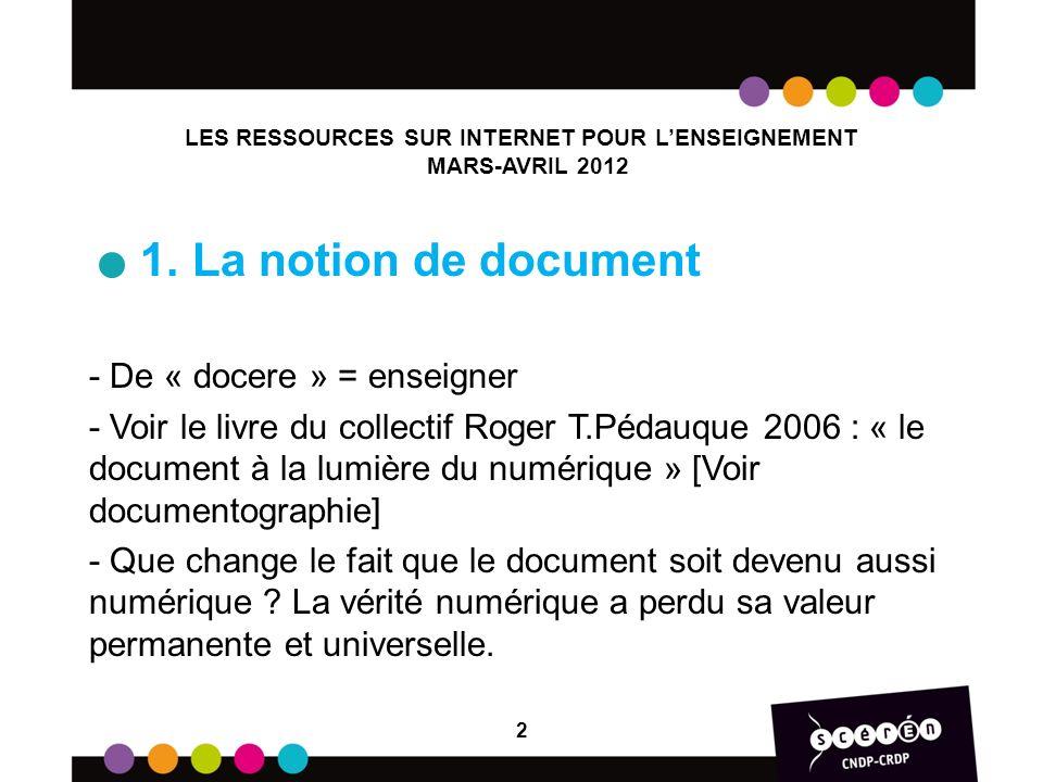 1. La notion de document - De « docere » = enseigner - Voir le livre du collectif Roger T.Pédauque 2006 : « le document à la lumière du numérique » [V