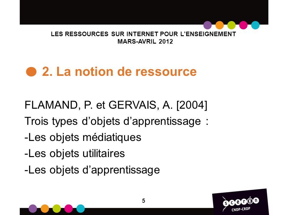 LES RESSOURCES SUR INTERNET POUR LENSEIGNEMENT MARS-AVRIL 2012 2. La notion de ressource FLAMAND, P. et GERVAIS, A. [2004] Trois types dobjets dappren