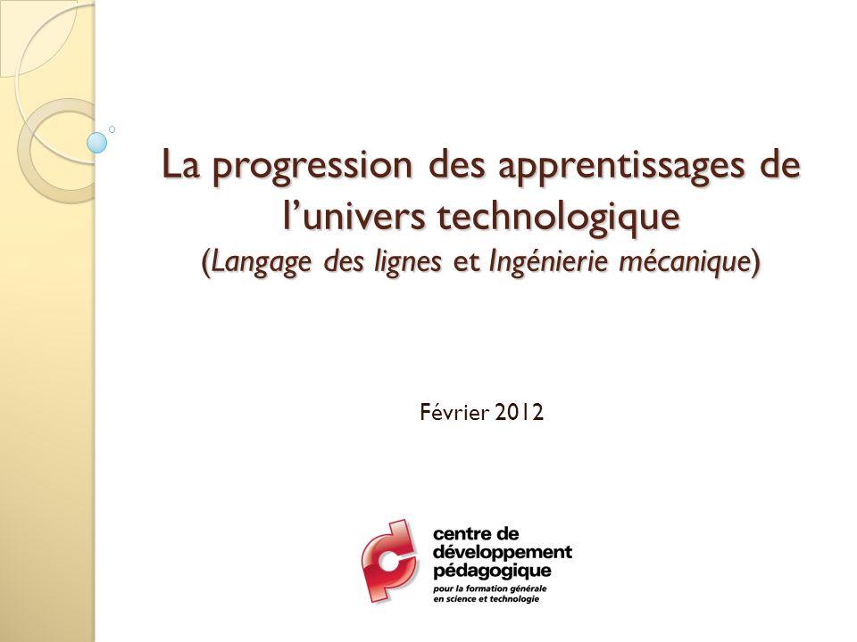 La progression des apprentissages de lunivers technologique (Langage des lignes et Ingénierie mécanique) Février 2012