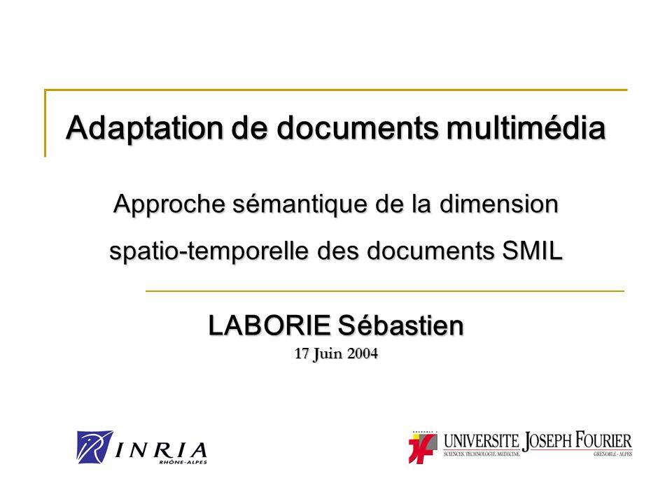 Adaptation de documents multimédia Approche sémantique de la dimension spatio-temporelle des documents SMIL LABORIE Sébastien 17 Juin 2004