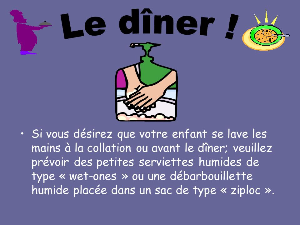 Si vous désirez que votre enfant se lave les mains à la collation ou avant le dîner; veuillez prévoir des petites serviettes humides de type « wet-one