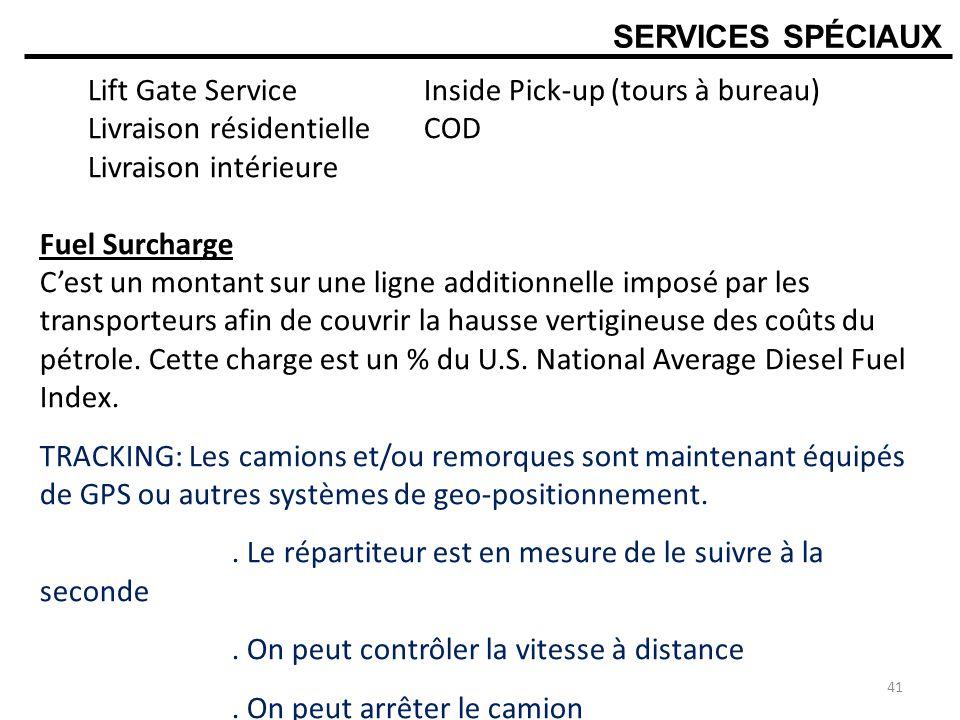SERVICES SPÉCIAUX Lift Gate Service Inside Pick-up (tours à bureau) Livraison résidentielle COD Livraison intérieure Fuel Surcharge Cest un montant sur une ligne additionnelle imposé par les transporteurs afin de couvrir la hausse vertigineuse des coûts du pétrole.