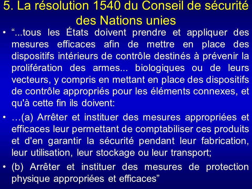 5. La résolution 1540 du Conseil de sécurité des Nations unies...tous les États doivent prendre et appliquer des mesures efficaces afin de mettre en p