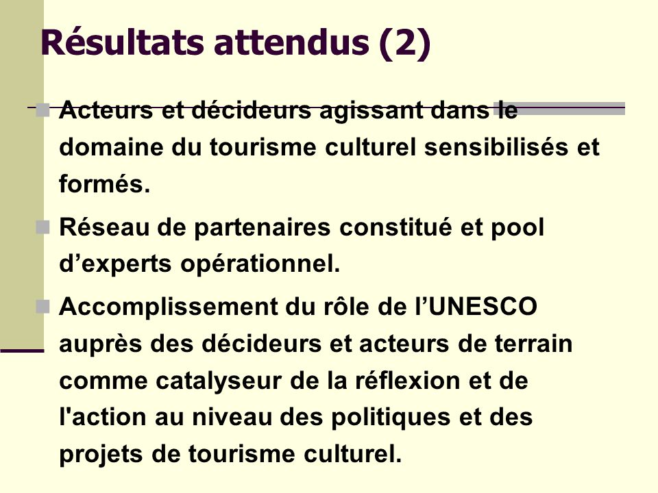 Résultats attendus (2) Acteurs et décideurs agissant dans le domaine du tourisme culturel sensibilisés et formés.