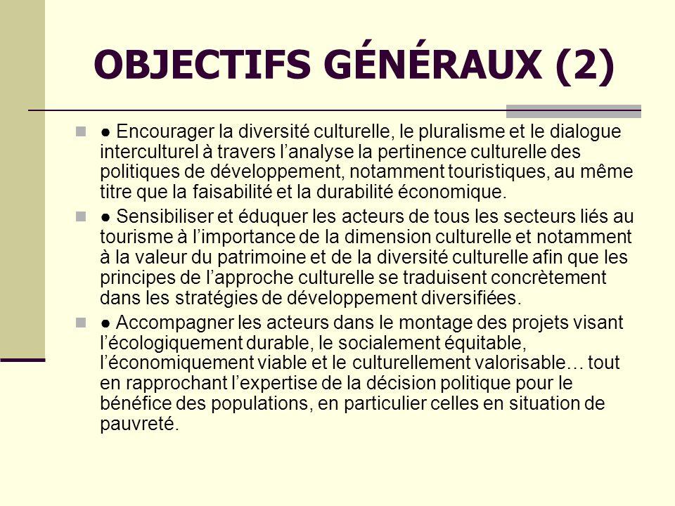 OBJECTIFS GÉNÉRAUX (2) Encourager la diversité culturelle, le pluralisme et le dialogue interculturel à travers lanalyse la pertinence culturelle des politiques de développement, notamment touristiques, au même titre que la faisabilité et la durabilité économique.